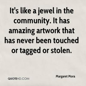 Margaret Mora  - It's like a jewel in the community. It has amazing artwork that has never been touched or tagged or stolen.