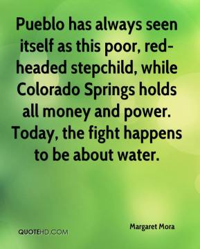 Margaret Mora  - Pueblo has always seen itself as this poor, red-headed stepchild, while Colorado Springs holds all money and power. Today, the fight happens to be about water.