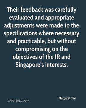 Margaret Teo  - Their feedback was carefully evaluated and appropriate adjustments were made to the specifications where necessary and practicable, but without compromising on the objectives of the IR and Singapore's interests.