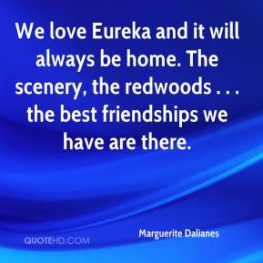 Marguerite Dalianes  - We love Eureka and it will always be home. The scenery, the redwoods . . . the best friendships we have are there.