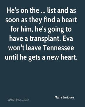 Maria Enriquez  - He's on the ... list and as soon as they find a heart for him, he's going to have a transplant. Eva won't leave Tennessee until he gets a new heart.