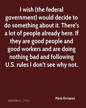 Maria Enriquez  - I wish (the federal government) would decide to do something about it. There's a lot of people already here. If they are good people and good workers and are doing nothing bad and following U.S. rules I don't see why not.