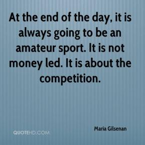 Maria Gilsenan  - At the end of the day, it is always going to be an amateur sport. It is not money led. It is about the competition.