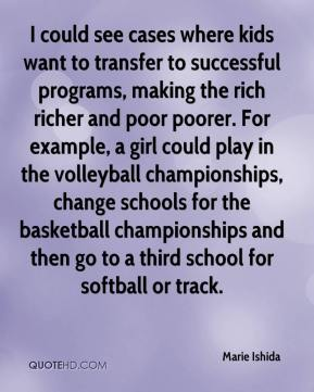 Marie Ishida  - I could see cases where kids want to transfer to successful programs, making the rich richer and poor poorer. For example, a girl could play in the volleyball championships, change schools for the basketball championships and then go to a third school for softball or track.