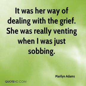 Marilyn Adams  - It was her way of dealing with the grief. She was really venting when I was just sobbing.