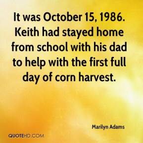 Marilyn Adams  - It was October 15, 1986. Keith had stayed home from school with his dad to help with the first full day of corn harvest.