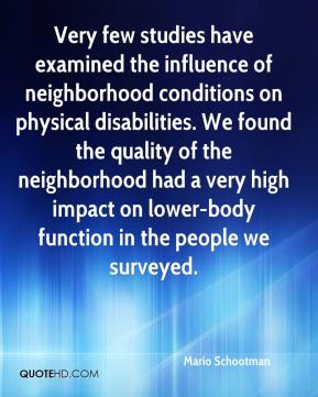 Mario Schootman  - Very few studies have examined the influence of neighborhood conditions on physical disabilities. We found the quality of the neighborhood had a very high impact on lower-body function in the people we surveyed.