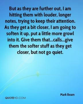 Mark Beam  - But as they are further out, I am hitting them with louder, longer notes, trying to keep their attention. As they get a bit closer, I am going to soften it up, put a little more growl into it. Give them that...calls...give them the softer stuff as they get closer, but not go quiet.