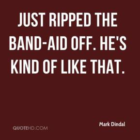 Mark Dindal  - Just ripped the Band-Aid off. He's kind of like that.