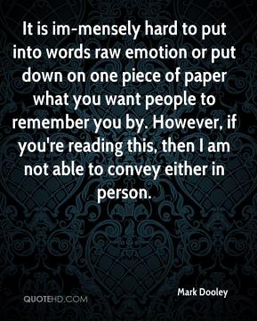 Mark Dooley  - It is im-mensely hard to put into words raw emotion or put down on one piece of paper what you want people to remember you by. However, if you're reading this, then I am not able to convey either in person.
