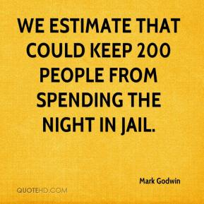 Mark Godwin  - We estimate that could keep 200 people from spending the night in jail.
