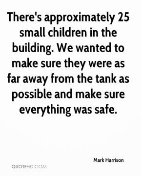 Mark Harrison  - There's approximately 25 small children in the building. We wanted to make sure they were as far away from the tank as possible and make sure everything was safe.