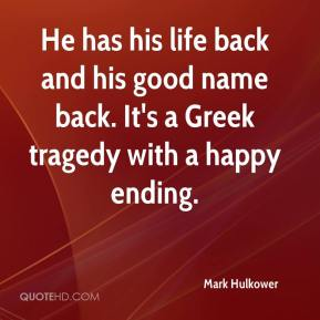 Mark Hulkower  - He has his life back and his good name back. It's a Greek tragedy with a happy ending.