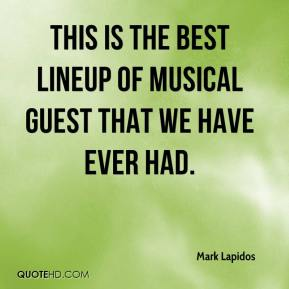 Mark Lapidos  - This is the best lineup of musical guest that we have ever had.