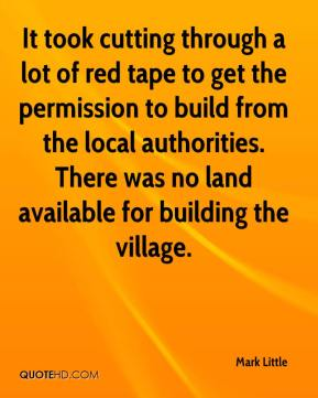 Mark Little  - It took cutting through a lot of red tape to get the permission to build from the local authorities. There was no land available for building the village.