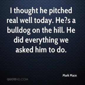 Mark Mace  - I thought he pitched real well today. He?s a bulldog on the hill. He did everything we asked him to do.