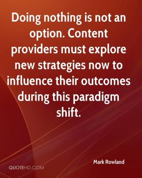 Mark Rowland  - Doing nothing is not an option. Content providers must explore new strategies now to influence their outcomes during this paradigm shift.