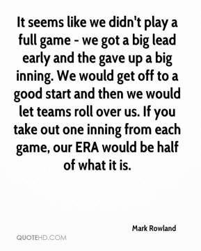 Mark Rowland  - It seems like we didn't play a full game - we got a big lead early and the gave up a big inning. We would get off to a good start and then we would let teams roll over us. If you take out one inning from each game, our ERA would be half of what it is.