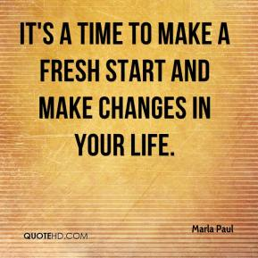 Marla Paul  - It's a time to make a fresh start and make changes in your life.
