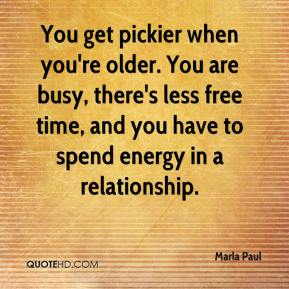 Marla Paul  - You get pickier when you're older. You are busy, there's less free time, and you have to spend energy in a relationship.