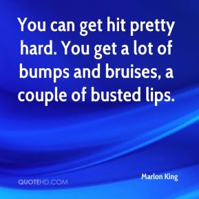 Marlon King  - You can get hit pretty hard. You get a lot of bumps and bruises, a couple of busted lips.