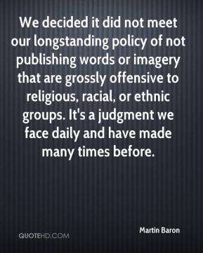 Martin Baron  - We decided it did not meet our longstanding policy of not publishing words or imagery that are grossly offensive to religious, racial, or ethnic groups. It's a judgment we face daily and have made many times before.