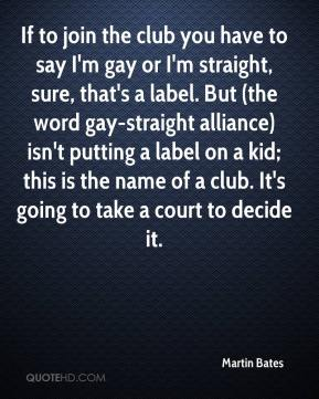 Martin Bates  - If to join the club you have to say I'm gay or I'm straight, sure, that's a label. But (the word gay-straight alliance) isn't putting a label on a kid; this is the name of a club. It's going to take a court to decide it.