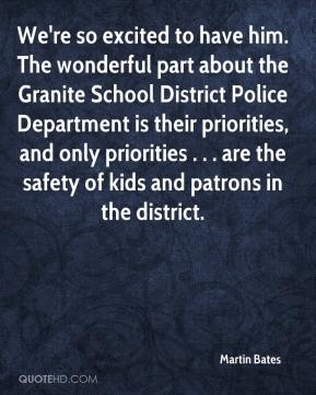 Martin Bates  - We're so excited to have him. The wonderful part about the Granite School District Police Department is their priorities, and only priorities . . . are the safety of kids and patrons in the district.