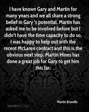 I have known Gary and Martin for many years and we all share a strong belief in Gary 's potential. Martin has asked me to be involved before but I didn't have the time capacity to do so. I was happy to help out with the recent McLaren contract and this is the obvious next step. Martin Hines has done a great job for Gary to get him this far.