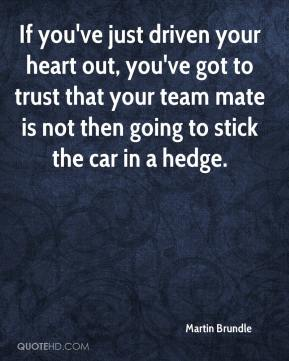 If you've just driven your heart out, you've got to trust that your team mate is not then going to stick the car in a hedge.