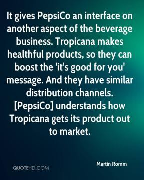 Martin Romm  - It gives PepsiCo an interface on another aspect of the beverage business. Tropicana makes healthful products, so they can boost the 'it's good for you' message. And they have similar distribution channels. [PepsiCo] understands how Tropicana gets its product out to market.