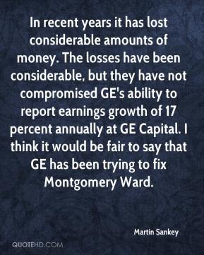 Martin Sankey  - In recent years it has lost considerable amounts of money. The losses have been considerable, but they have not compromised GE's ability to report earnings growth of 17 percent annually at GE Capital. I think it would be fair to say that GE has been trying to fix Montgomery Ward.