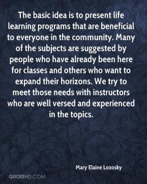 Mary Elaine Lozosky  - The basic idea is to present life learning programs that are beneficial to everyone in the community. Many of the subjects are suggested by people who have already been here for classes and others who want to expand their horizons. We try to meet those needs with instructors who are well versed and experienced in the topics.