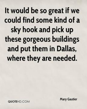 Mary Gautier  - It would be so great if we could find some kind of a sky hook and pick up these gorgeous buildings and put them in Dallas, where they are needed.