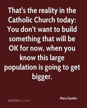 Mary Gautier  - That's the reality in the Catholic Church today: You don't want to build something that will be OK for now, when you know this large population is going to get bigger.