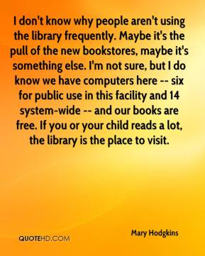 Mary Hodgkins  - I don't know why people aren't using the library frequently. Maybe it's the pull of the new bookstores, maybe it's something else. I'm not sure, but I do know we have computers here -- six for public use in this facility and 14 system-wide -- and our books are free. If you or your child reads a lot, the library is the place to visit.