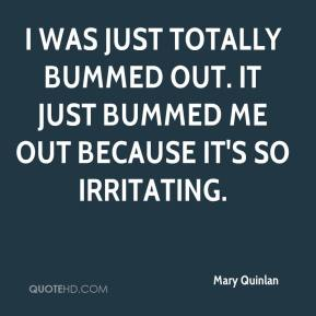 Mary Quinlan  - I was just totally bummed out. It just bummed me out because it's so irritating.