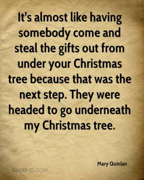 Mary Quinlan  - It's almost like having somebody come and steal the gifts out from under your Christmas tree because that was the next step. They were headed to go underneath my Christmas tree.
