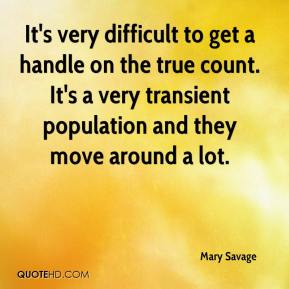 Mary Savage  - It's very difficult to get a handle on the true count. It's a very transient population and they move around a lot.