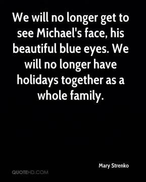 Mary Strenko  - We will no longer get to see Michael's face, his beautiful blue eyes. We will no longer have holidays together as a whole family.