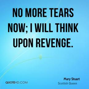 Mary Stuart  - No more tears now; I will think upon revenge.