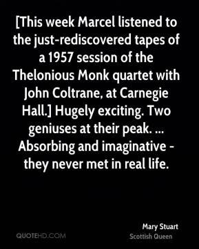 [This week Marcel listened to the just-rediscovered tapes of a 1957 session of the Thelonious Monk quartet with John Coltrane, at Carnegie Hall.] Hugely exciting. Two geniuses at their peak. ... Absorbing and imaginative - they never met in real life.