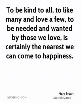 To be kind to all, to like many and love a few, to be needed and wanted by those we love, is certainly the nearest we can come to happiness.
