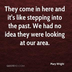 Mary Wright  - They come in here and it's like stepping into the past. We had no idea they were looking at our area.