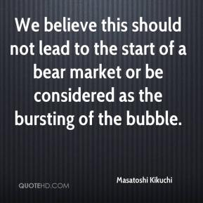 Masatoshi Kikuchi  - We believe this should not lead to the start of a bear market or be considered as the bursting of the bubble.