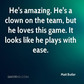 Matt Butler  - He's amazing. He's a clown on the team, but he loves this game. It looks like he plays with ease.