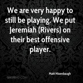 Matt Hixenbaugh  - We are very happy to still be playing. We put Jeremiah (Rivers) on their best offensive player.