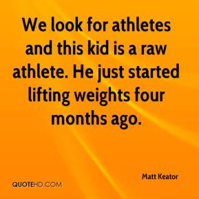 Matt Keator  - We look for athletes and this kid is a raw athlete. He just started lifting weights four months ago.