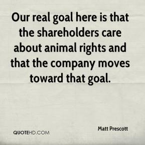 Matt Prescott  - Our real goal here is that the shareholders care about animal rights and that the company moves toward that goal.