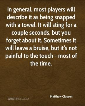 Matthew Clausen  - In general, most players will describe it as being snapped with a towel. It will sting for a couple seconds, but you forget about it. Sometimes it will leave a bruise, but it's not painful to the touch - most of the time.